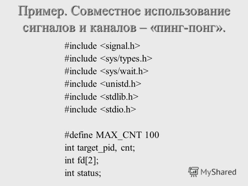 #include #define MAX_CNT 100 int target_pid, cnt; int fd[2]; int status; Пример. Совместное использование сигналов и каналов – «пинг-понг».