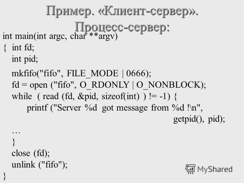 Пример. «Клиент-сервер». Процесс-сервер: int main(int argc, char **argv) { int fd; int pid; mkfifo(