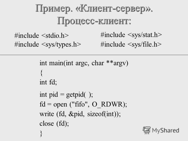 Пример. «Клиент-сервер». Процесс-клиент: int main(int argc, char **argv) { int fd; int pid = getpid( ); fd = open (fifo, O_RDWR); write (fd, &pid, sizeof(int)); close (fd); } #include