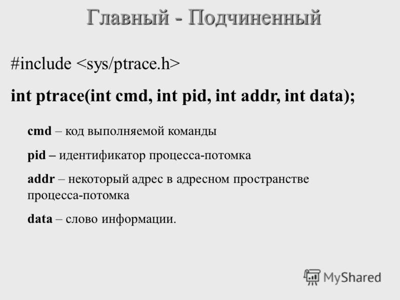 Главный - Подчиненный #include int ptrace(int cmd, int pid, int addr, int data); cmd – код выполняемой команды pid – идентификатор процесса-потомка addr – некоторый адрес в адресном пространстве процесса-потомка data – слово информации.