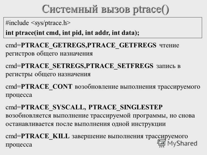 Системный вызов ptrace() #include int ptrace(int cmd, int pid, int addr, int data); cmd=PTRACE_GETREGS,PTRACE_GETFREGS чтение регистров общего назначения cmd=PTRACE_SETREGS,PTRACE_SETFREGS запись в регистры общего назначения cmd=PTRACE_CONT возобновл
