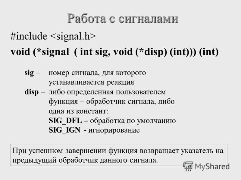 Работа с сигналами #include void (*signal ( int sig, void (*disp) (int))) (int) sig –номер сигнала, для которого устанавливается реакция disp – либо определенная пользователем функция – обработчик сигнала, либо одна из констант: SIG_DFL – обработка п
