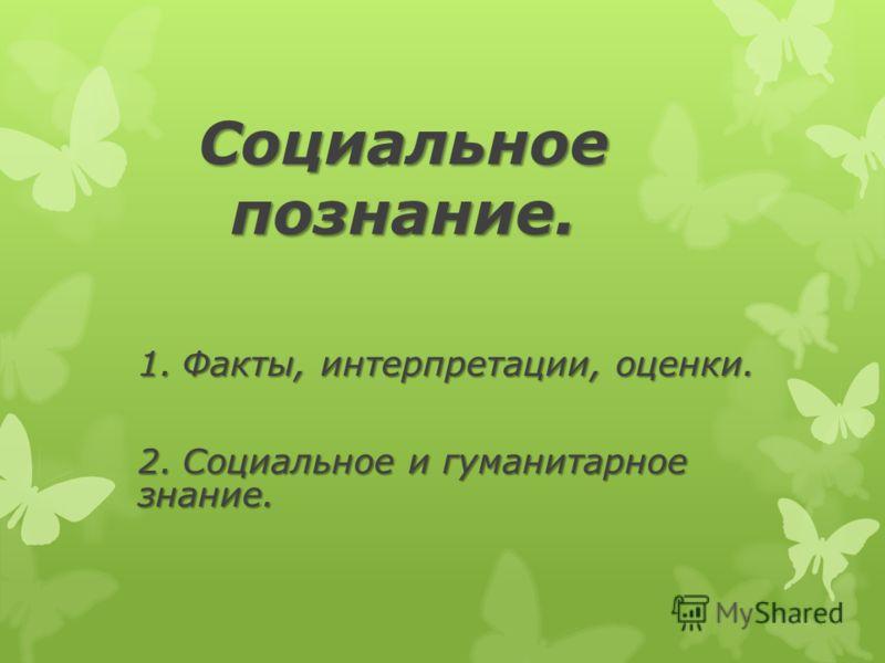 Социальное познание. 1.Факты, интерпретации, оценки. 2.Социальное и гуманитарное знание.