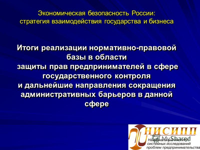 Итоги реализации нормативно-правовой базы в области защиты прав предпринимателей в сфере государственного контроля и дальнейшие направления сокращения административных барьеров в данной сфере Экономическая безопасность России: стратегия взаимодействи