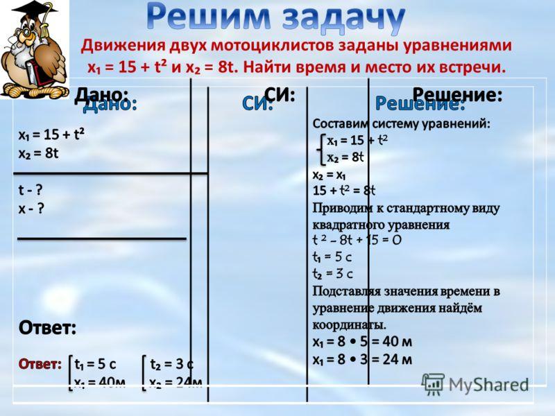 Движения двух мотоциклистов заданы уравнениями х = 15 + t² и х = 8t. Найти время и место их встречи.