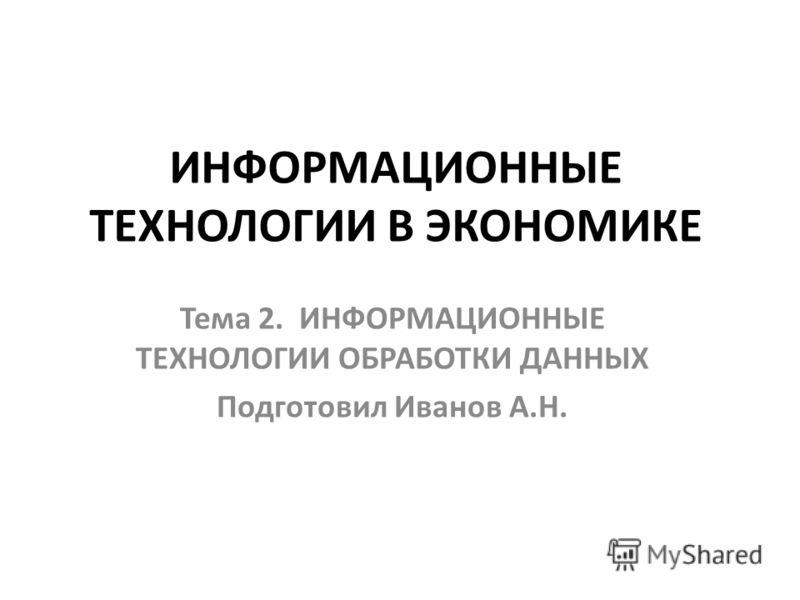 ИНФОРМАЦИОННЫЕ ТЕХНОЛОГИИ В ЭКОНОМИКЕ Тема 2. ИНФОРМАЦИОННЫЕ ТЕХНОЛОГИИ ОБРАБОТКИ ДАННЫХ Подготовил Иванов А.Н.