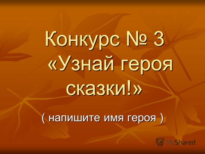 Конкурс 3 «Узнай героя сказки!» ( напишите имя героя )