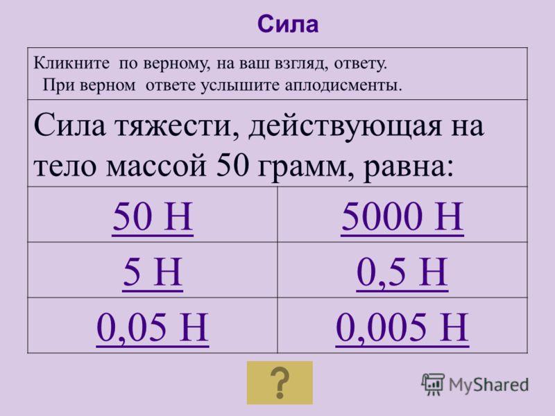 В каждом столбце таблицы кликните по верному, на ваш взгляд, ответу. При верном ответе услышите аплодисменты. ОбозначениеЕдиница измерения Прибор E кг Динамометр F м /c 2 Амперметр a Дж Вольтметр m Н Омметр Сила