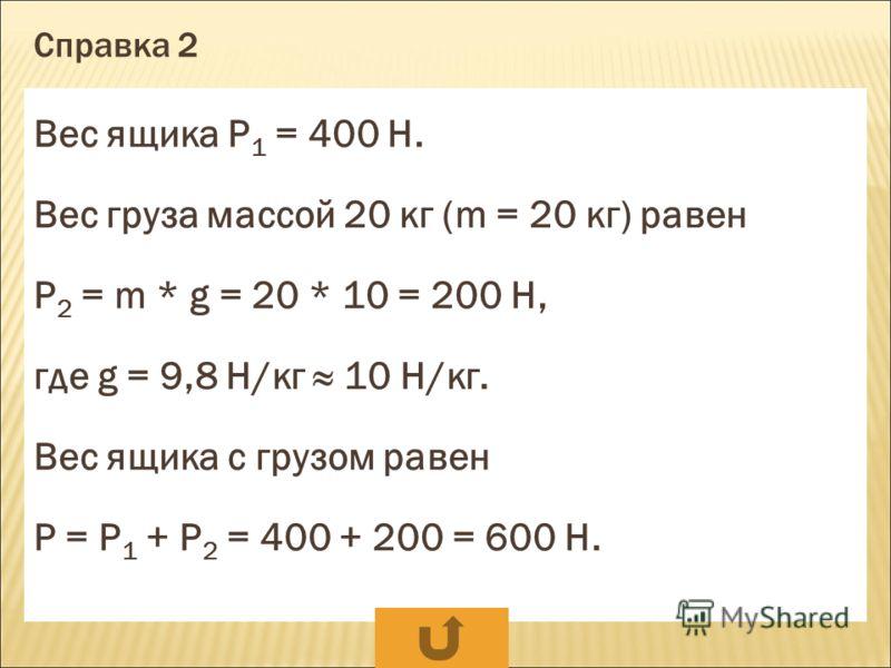 Справка 1 m = 50 г F т = m * g, где m = 50 : 1000 = 0,05 кг g = 9,8 Н/кг 10 Н/кг F т = m * g = 0,05 * 10 = 0,5 Н