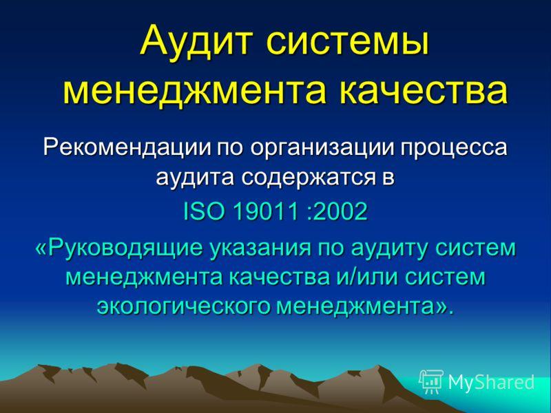 Аудит системы менеджмента качества Рекомендации по организации процесса аудита содержатся в ISO 19011 :2002 «Руководящие указания по аудиту систем менеджмента качества и/или систем экологического менеджмента».