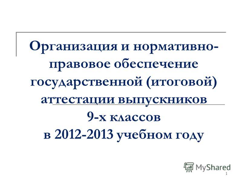 1 Организация и нормативно- правовое обеспечение государственной (итоговой) аттестации выпускников 9-х классов в 2012-2013 учебном году