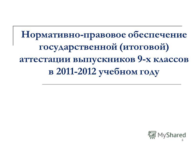 6 Нормативно-правовое обеспечение государственной (итоговой) аттестации выпускников 9-х классов в 2011-2012 учебном году
