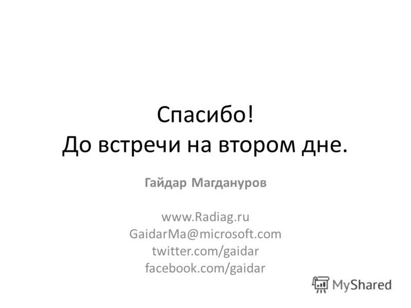 Спасибо! До встречи на втором дне. Гайдар Магдануров www.Radiag.ru GaidarMa@microsoft.com twitter.com/gaidar facebook.com/gaidar