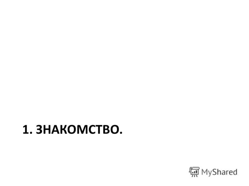 1. ЗНАКОМСТВО.