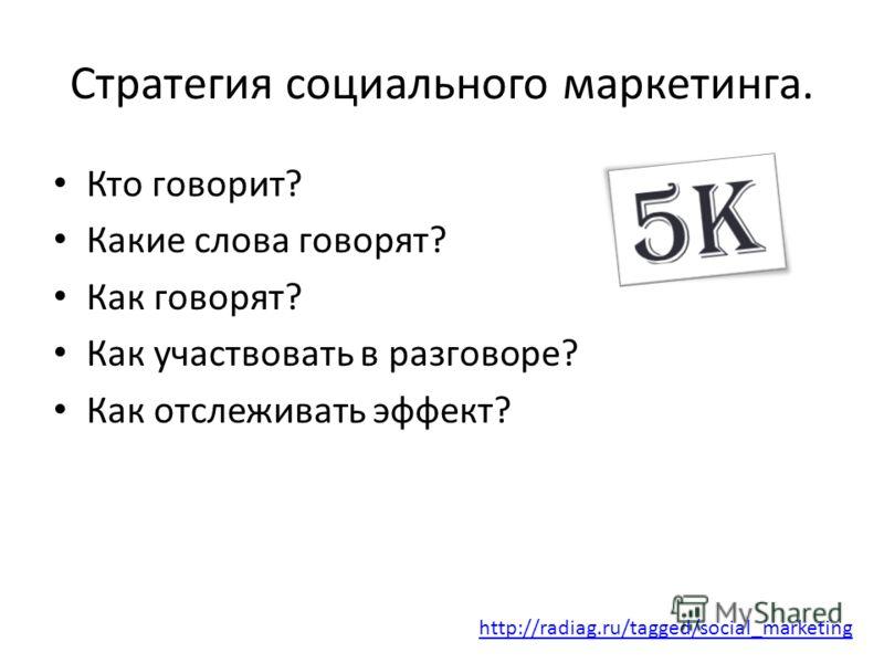 Стратегия социального маркетинга. Кто говорит? Какие слова говорят? Как говорят? Как участвовать в разговоре? Как отслеживать эффект? http://radiag.ru/tagged/social_marketing