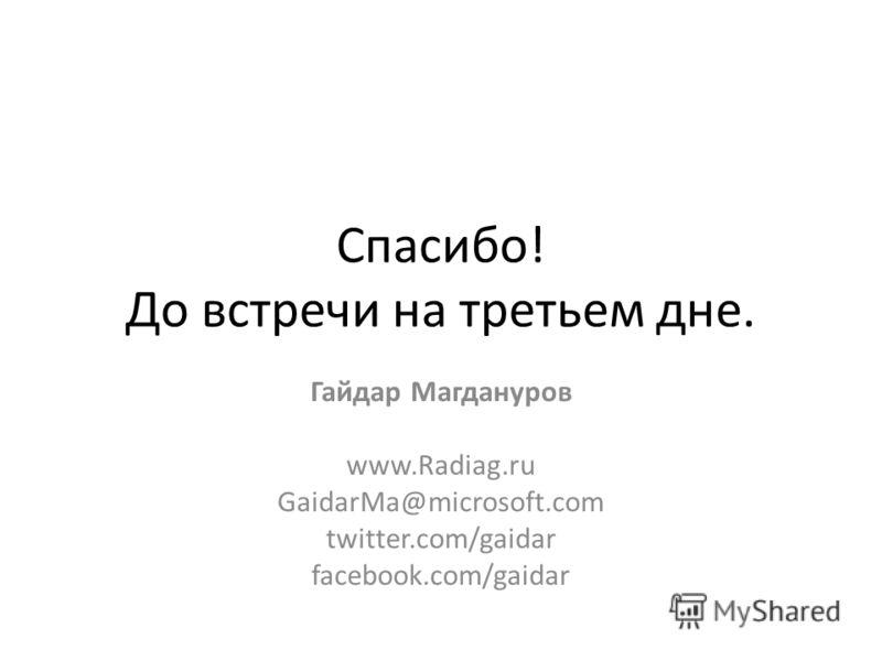 Спасибо! До встречи на третьем дне. Гайдар Магдануров www.Radiag.ru GaidarMa@microsoft.com twitter.com/gaidar facebook.com/gaidar