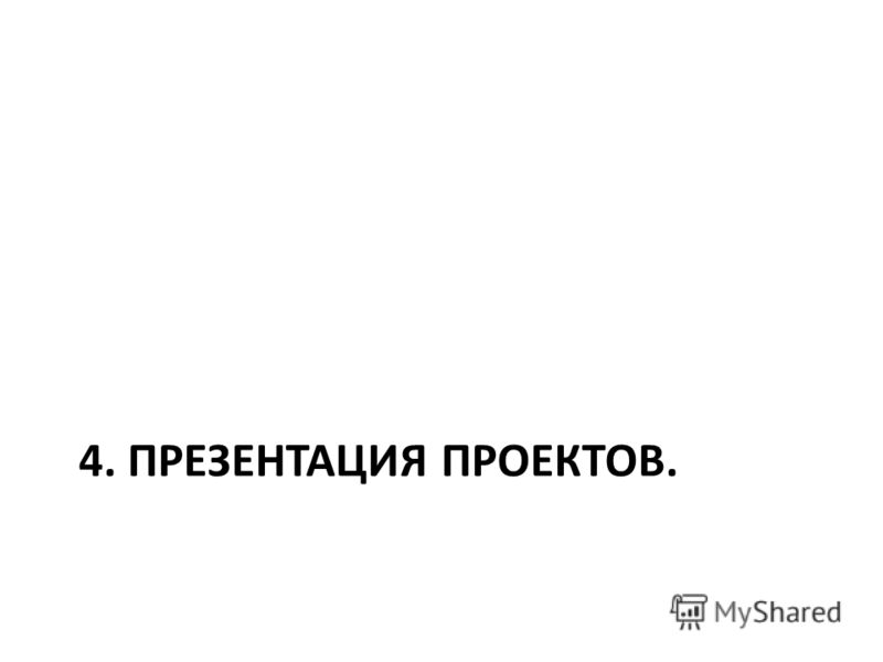 4. ПРЕЗЕНТАЦИЯ ПРОЕКТОВ.