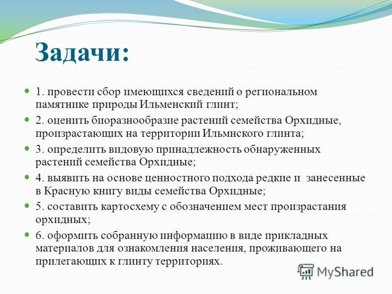 Задачи: 1. провести сбор имеющихся сведений о региональном памятнике природы Ильменский глинт; 2. оценить биоразнообразие растений семейства Орхидные, произрастающих на территории Ильмнского глинта; 3. определить видовую принадлежность обнаруженных р