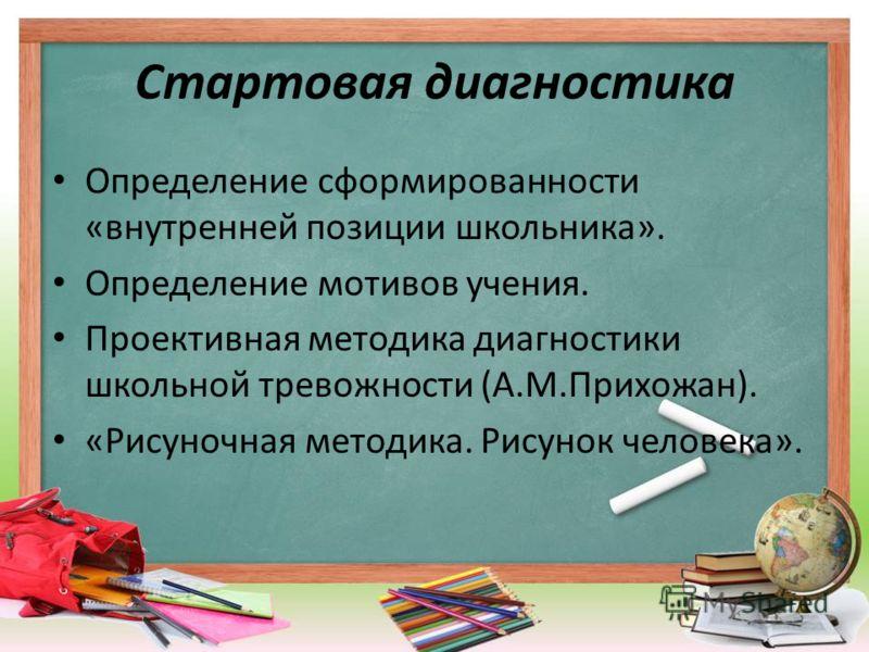 Стартовая диагностика Определение сформированности «внутренней позиции школьника». Определение мотивов учения. Проективная методика диагностики школьной тревожности (А.М.Прихожан). «Рисуночная методика. Рисунок человека».