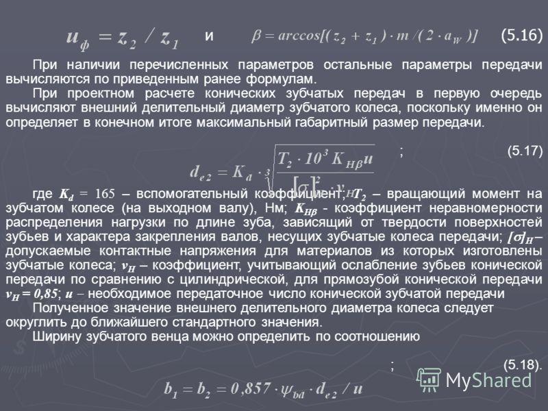 и(5.16) При наличии перечисленных параметров остальные параметры передачи вычисляются по приведенным ранее формулам. При проектном расчете конических зубчатых передач в первую очередь вычисляют внешний делительный диаметр зубчатого колеса, поскольку