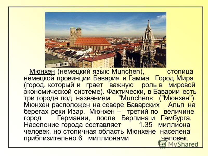 Мюнхен (немецкий язык: Munchen), столица немецкой провинции Бавария и Гамма Город Мира (город, который и грает важную роль в мировой экономической системе). Фактически, в Баварии есть три города под названием