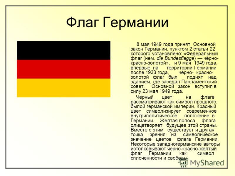 Флаг Германии 8 мая 1949 года принят Основной закон Германии, пунктом 2 статьи 22 которого установлено: «Федеральный флаг (нем. die Bundesflagge) чёрно- красно-золотой», и 9 мая 1949 года, впервые на территории Германии после 1933 года, чёрно- красно