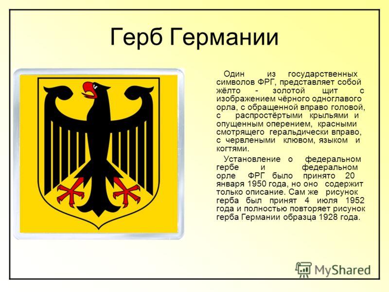 Герб Германии Один из государственных символов ФРГ, представляет собой жёлто - золотой щит с изображением чёрного одноглавого орла, с обращенной вправо головой, с распростёртыми крыльями и опущенным оперением, красными смотрящего геральдически вправо
