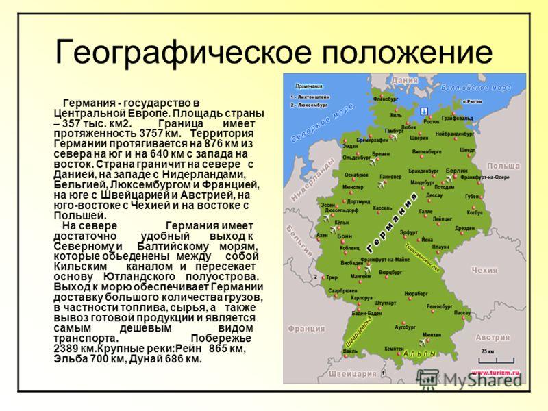 Географическое положение Германия - государство в Центральной Европе. Площадь страны – 357 тыс. км2. Граница имеет протяженность 3757 км. Территория Германии протягивается на 876 км из севера на юг и на 640 км с запада на восток. Страна граничит на с