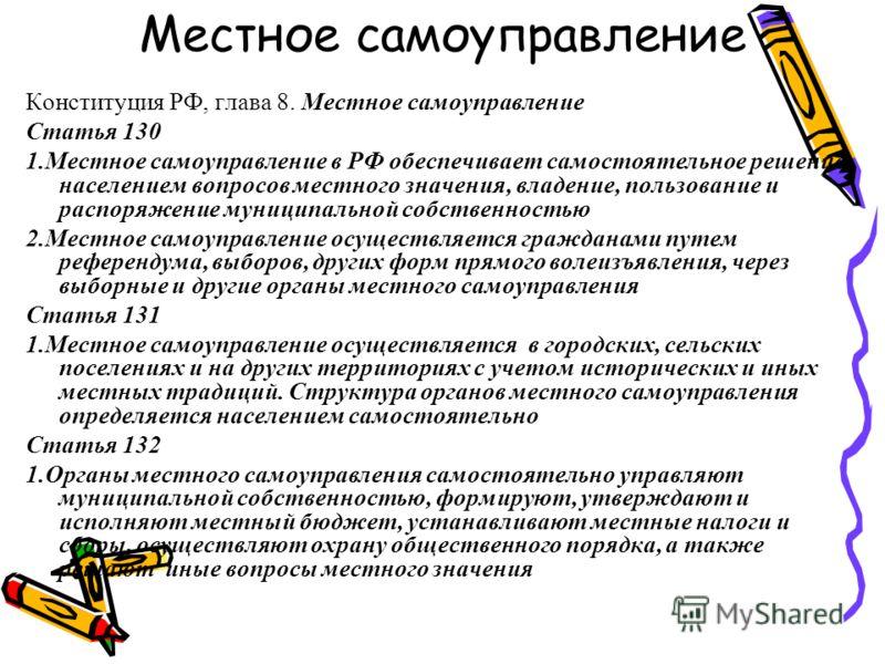 Местное самоуправление Конституция РФ, глава 8. Местное самоуправление Статья 130 1.Местное самоуправление в РФ обеспечивает самостоятельное решение населением вопросов местного значения, владение, пользование и распоряжение муниципальной собственнос