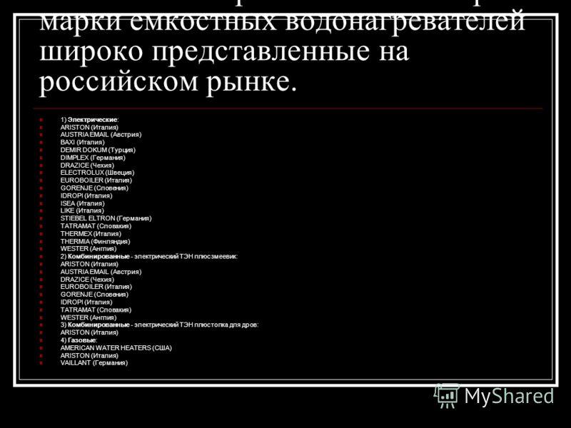 Попытаюсь перечислить некоторые марки емкостных водонагревателей широко представленные на российском рынке. 1) Электрические: ARISTON (Италия) AUSTRIA EMAIL (Австрия) BAXI (Италия) DEMIR DOKUM (Турция) DIMPLEX (Германия) DRAZICE (Чехия) ELECTROLUX (Ш