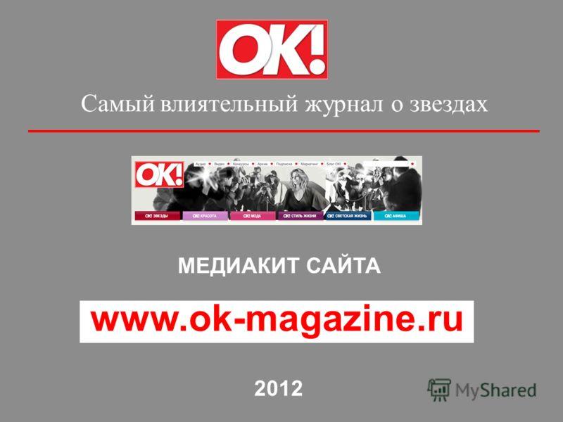 Самый влиятельный журнал о звездах МЕДИАКИТ САЙТА www.ok-magazine.ru 2012