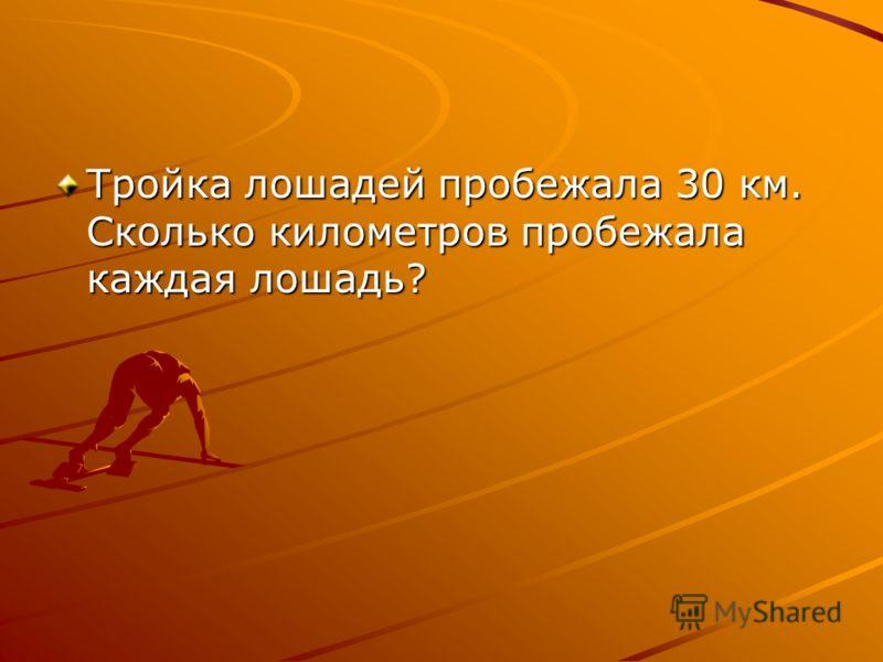 Тройка лошадей пробежала 30 км. Сколько километров пробежала каждая лошадь?