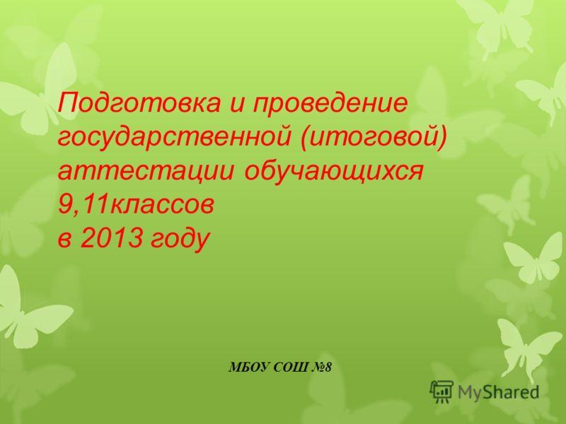 Подготовка и проведение государственной (итоговой) аттестации обучающихся 9,11классов в 2013 году МБОУ СОШ 8