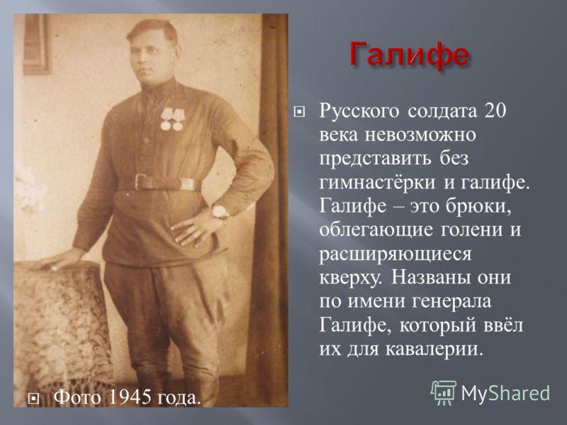 Русского солдата 20 века невозможно представить без гимнастёрки и галифе. Галифе – это брюки, облегающие голени и расширяющиеся кверху. Названы они по имени генерала Галифе, который ввёл их для кавалерии. Фото 1945 года.