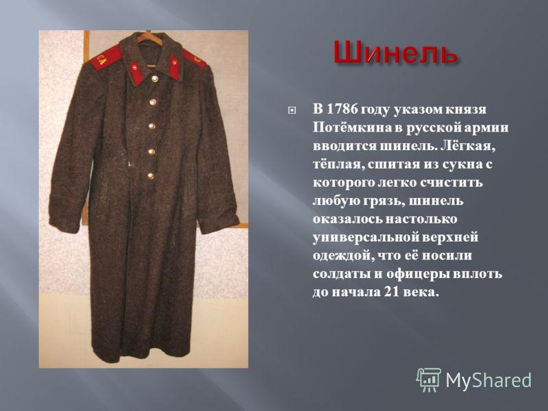 В 1786 году указом князя Потёмкина в русской армии вводится шинель. Лёгкая, тёплая, сшитая из сукна с которого легко счистить любую грязь, шинель оказалось настолько универсальной верхней одеждой, что её носили солдаты и офицеры вплоть до начала 21 в