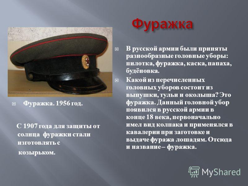 В русской армии были приняты разнообразные головные уборы : пилотка, фуражка, каска, папаха, будёновка. Какой из перечисленных головных уборов состоит из выпушки, тульи и околыша ? Это фуражка. Данный головной убор появился в русской армии в конце 18