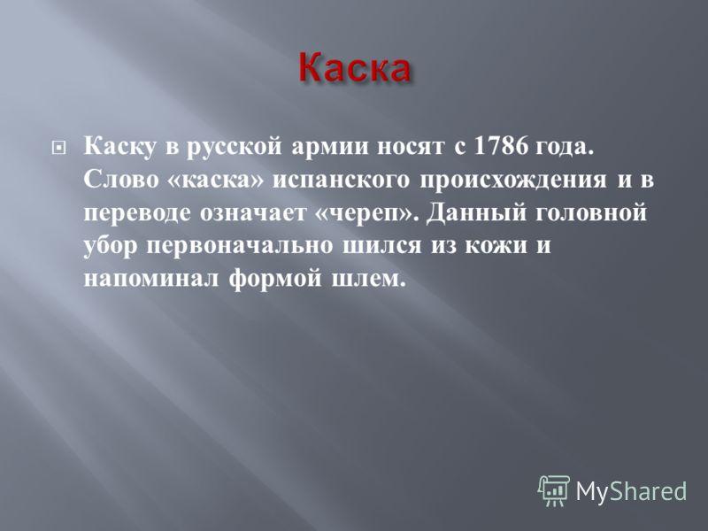Каску в русской армии носят с 1786 года. Слово « каска » испанского происхождения и в переводе означает « череп ». Данный головной убор первоначально шился из кожи и напоминал формой шлем.