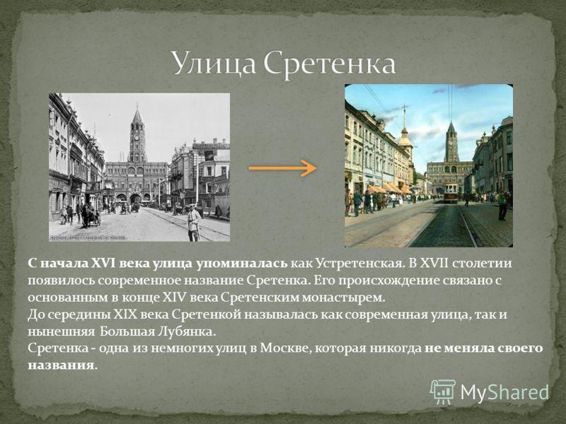 С начала XVI века улица упоминалась как Устретенская. В XVII столетии появилось современное название Сретенка. Его происхождение связано с основанным в конце XIV века Сретенским монастырем. До середины XIX века Сретенкой называлась как современная ул