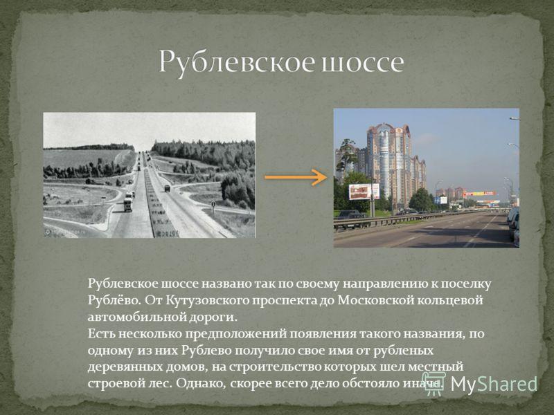 Рублевское шоссе названо так по своему направлению к поселку Рублёво. От Кутузовского проспекта до Московской кольцевой автомобильной дороги. Есть несколько предположений появления такого названия, по одному из них Рублево получило свое имя от рублен
