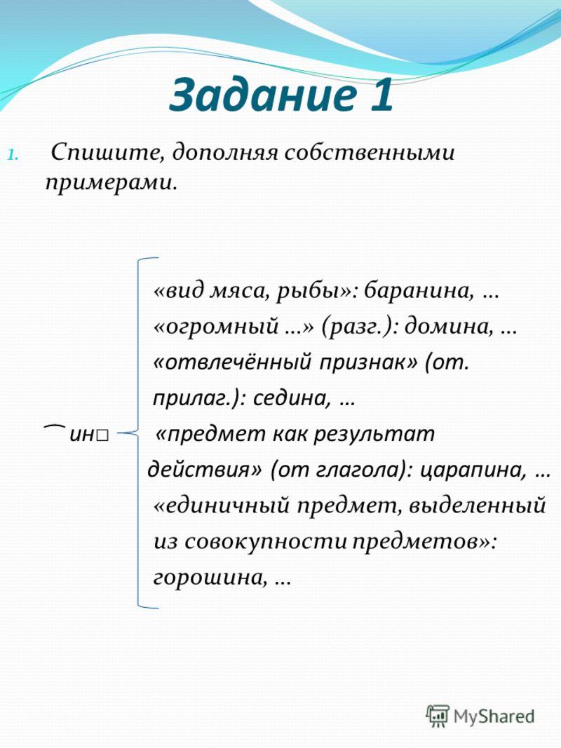 Задание 1 1. Спишите, дополняя собственными примерами. «вид мяса, рыбы»: баранина, … «огромный …» (разг.): домина, … «отвлечённый признак» (от. прилаг.): седина, … ͡ ин «предмет как результат действия» (от глагола): царапина, … «единичный предмет, вы
