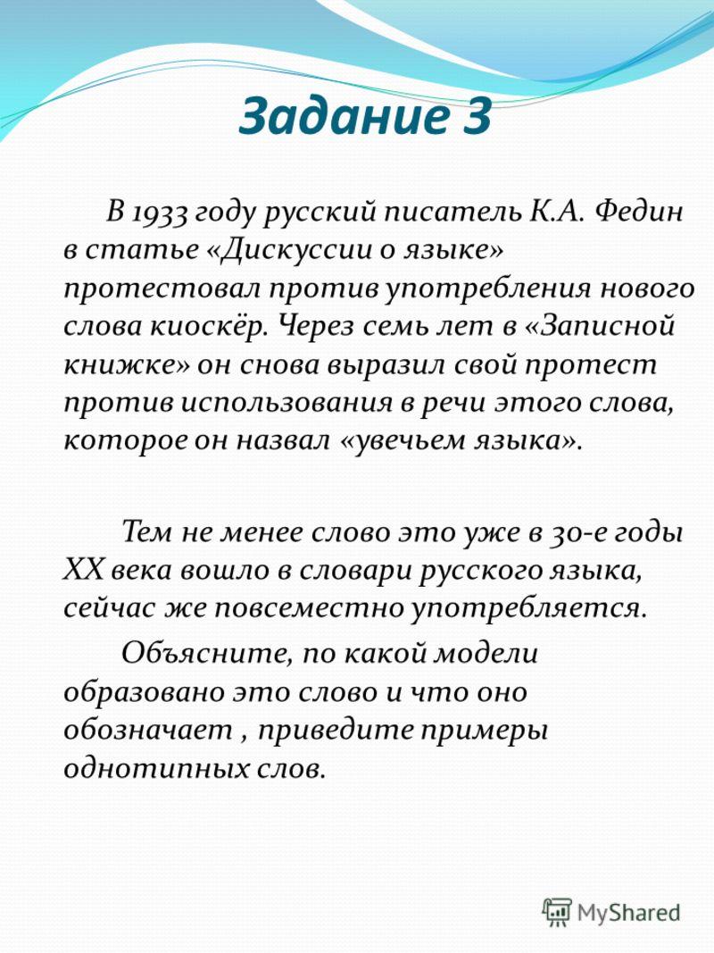 Задание 3 В 1933 году русский писатель К.А. Федин в статье «Дискуссии о языке» протестовал против употребления нового слова киоскёр. Через семь лет в «Записной книжке» он снова выразил свой протест против использования в речи этого слова, которое он