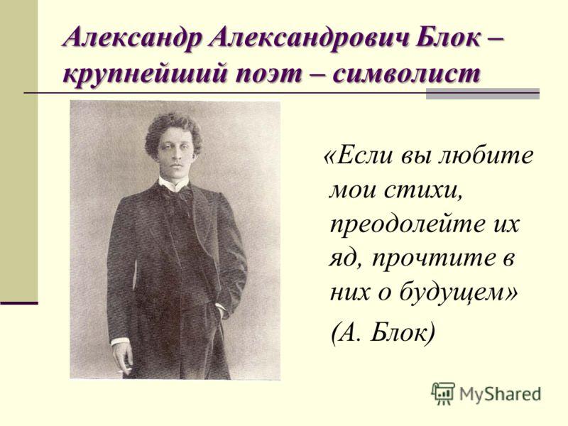 Александр Александрович Блок – крупнейший поэт – символист «Если вы любите мои стихи, преодолейте их яд, прочтите в них о будущем» (А. Блок)
