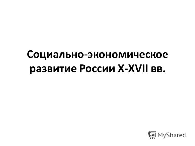 Социально-экономическое развитие России X-XVII вв.