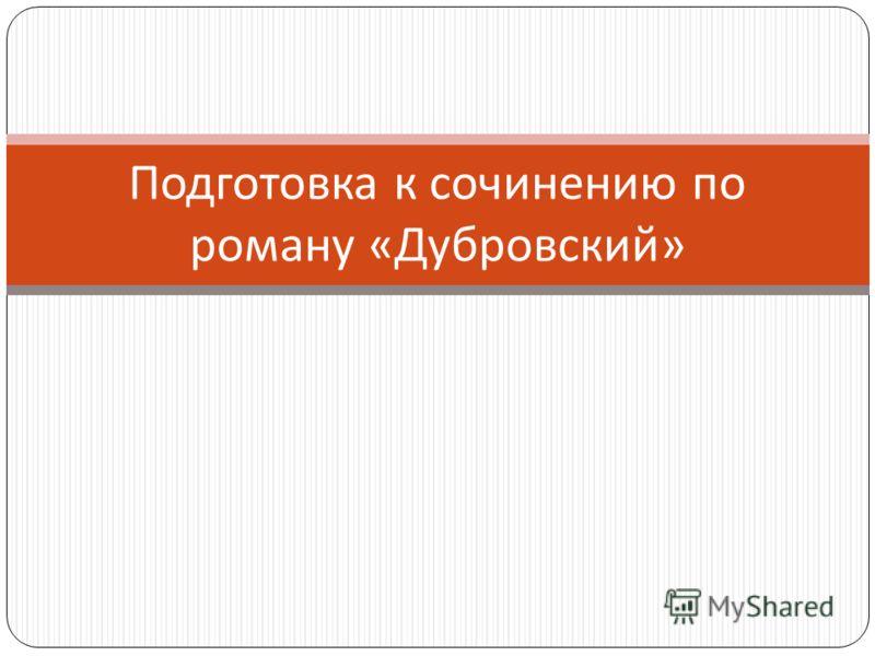 Подготовка к сочинению по роману « Дубровский »