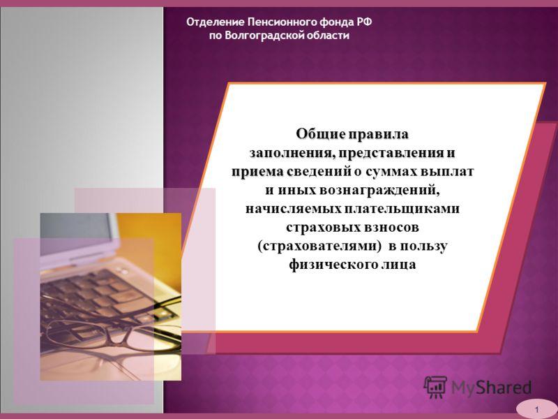 Отделение Пенсионного фонда РФ по Волгоградской области 1 Общие правила заполнения, представления и приема с заполнения, представления и приема сведений о суммах выплат и иных вознаграждений, начисляемых плательщиками страховых взносов (страхователям