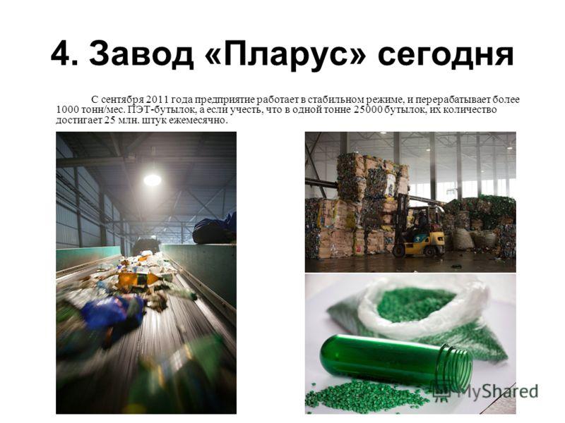 4. Завод «Пларус» сегодня С сентября 2011 года предприятие работает в стабильном режиме, и перерабатывает более 1000 тонн/мес. ПЭТ-бутылок, а если учесть, что в одной тонне 25000 бутылок, их количество достигает 25 млн. штук ежемесячно.
