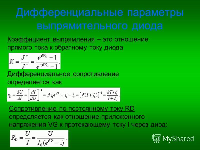 Дифференциальные параметры выпрямительного диода Коэффициент выпрямления – это отношение прямого тока к обратному току диода Дифференциальное сопротивление определяется как Сопротивление по постоянному току RD определяется как отношение приложенного