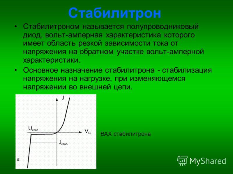 Стабилитрон Стабилитроном называется полупроводниковый диод, вольт-амперная характеристика которого имеет область резкой зависимости тока от напряжения на обратном участке вольт-амперной характеристики. Основное назначение стабилитрона - стабилизация
