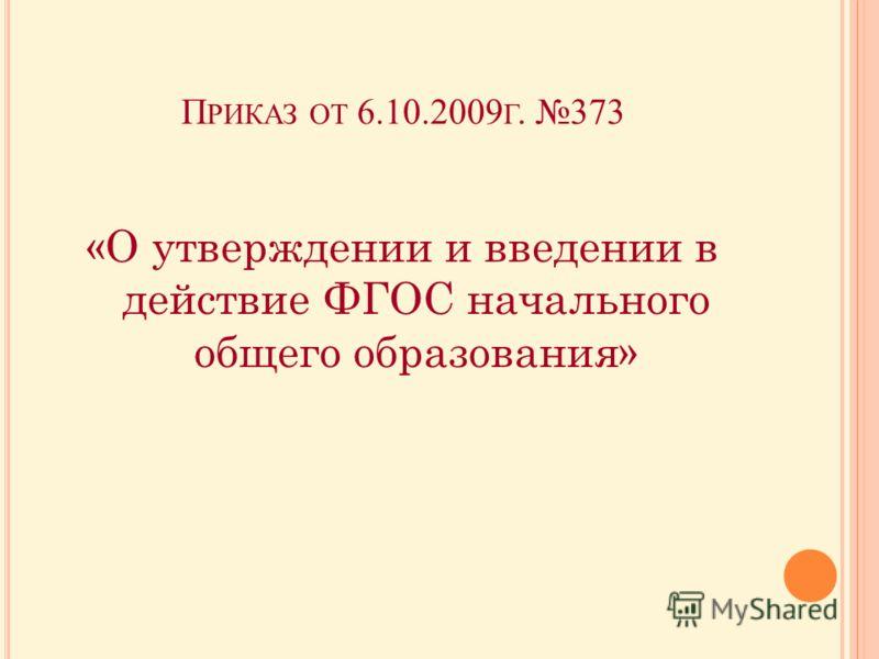П РИКАЗ ОТ 6.10.2009 Г. 373 «О утверждении и введении в действие ФГОС начального общего образования»