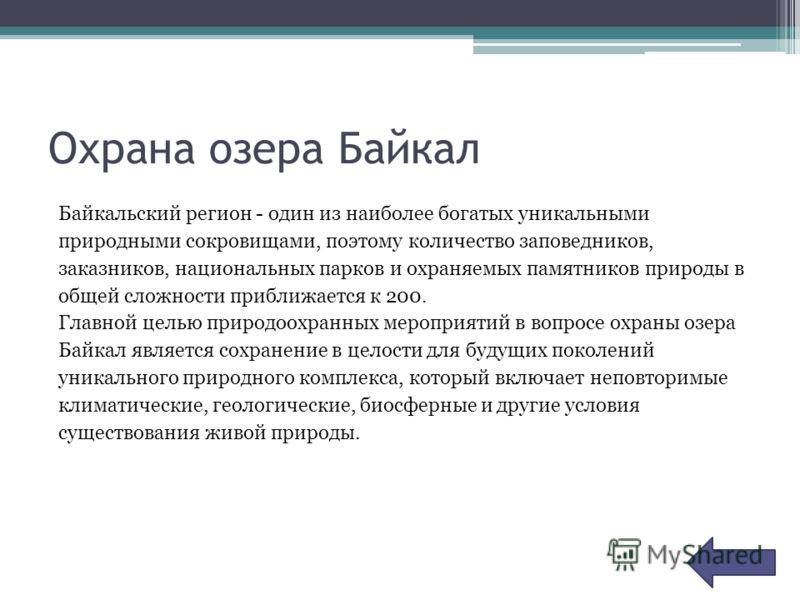 Охрана озера Байкал Байкальский регион - один из наиболее богатых уникальными природными сокровищами, поэтому количество заповедников, заказников, национальных парков и охраняемых памятников природы в общей сложности приближается к 200. Главной целью